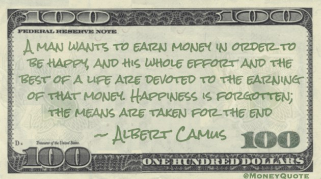 A man wants to earn money in order to be happy, and his whole effort and the best of a life are devoted to the earning of that money Quote