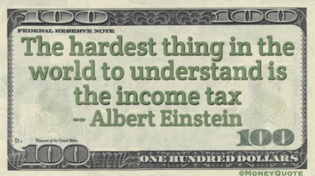 The hardest thing in the world to understand is the income tax Quote