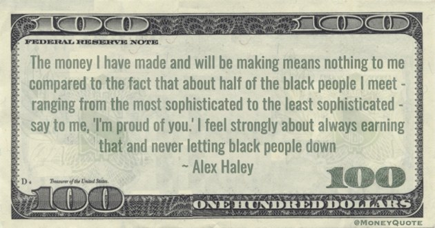 The money I have made and will be making means nothing to me - feel strongly about always earning that and never letting black people down Quote