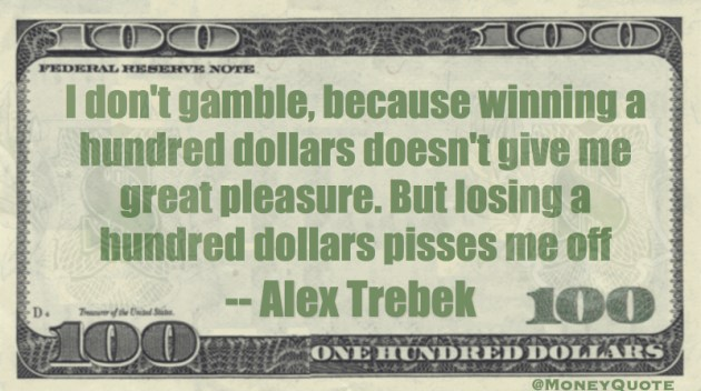 I don't gamble, because winning a hundred dollars doesn't give me great pleasure. But losing a hundred dollars pisses me off Quote