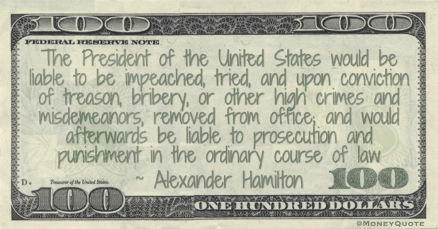 The President of the United States would be liable to be impeached, tried, and, upon conviction of treason, bribery, or other high crimes or misdemeanors, removed from office Quote