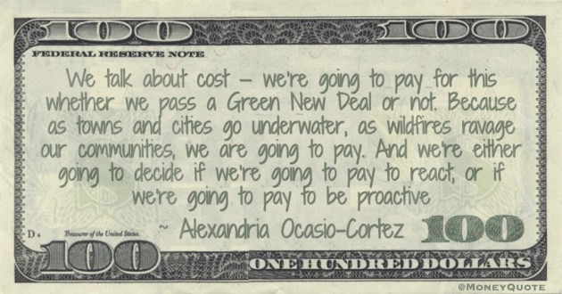 We talk about cost — we're going to pay for this whether we pass a Green New Deal or not. we are going to pay. And we're either going to decide if we're going to pay to react, or if we're going to pay to be proactive Quote
