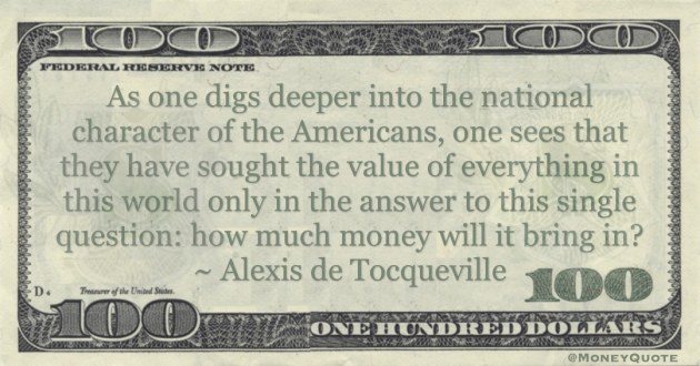Americans, one sees that they have sought the value of everything in this world only in the answer to this single question: how much money will it bring in? Quote