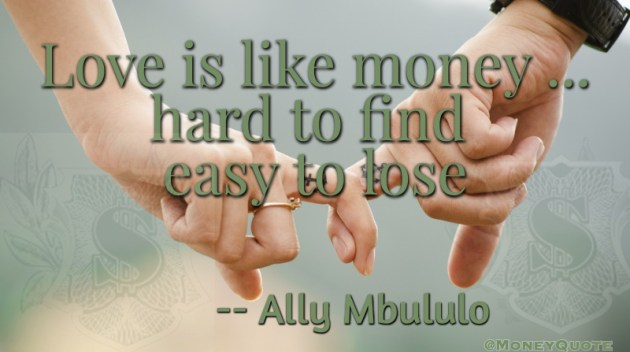 Love is like money hard to find easy to lose Quote
