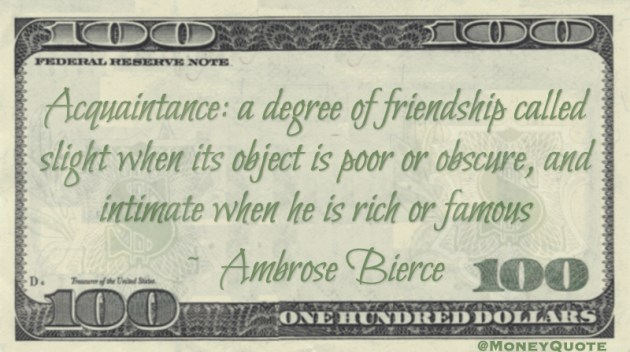 Acquaintance: a degree of friendship called slight when its object is poor or obscure, and intimate when he is rich or famous Quote