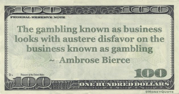 The gambling known as business looks with austere disfavor on the business known as gambling Quote