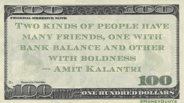 Two kinds of people have many friends, one with bank balance and other with boldness Quote