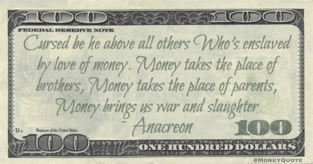 Cursed be he above all others Who's enslaved by love of money. Money takes the place of brothers, Money takes the place of parents, Money brings us war and slaughter Quote