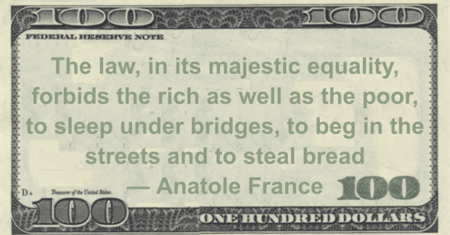 The law, in its majestic equality, forbids the rich as well as the poor, to sleep under bridges, to beg in the streets and to steal bread Quote