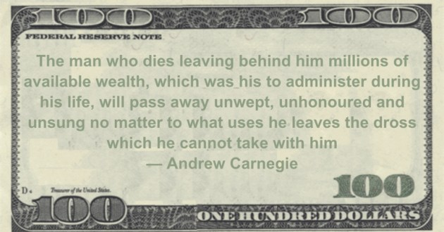 The man who dies leaving behind him millions of available wealth, which was his to administer during his life, will pass away unwept, Quote