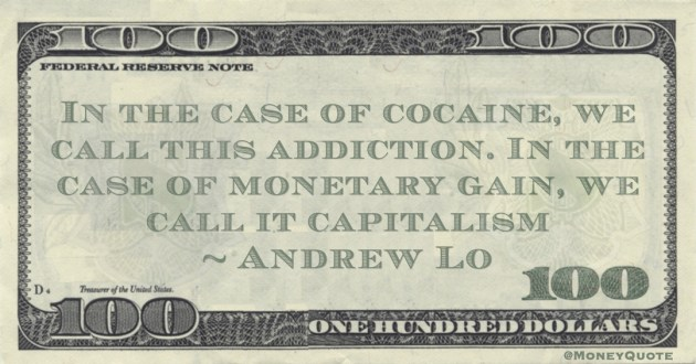Andrew Lo In the case of cocaine, we call this addiction. In the case of monetary gain, we call it capitalism quote