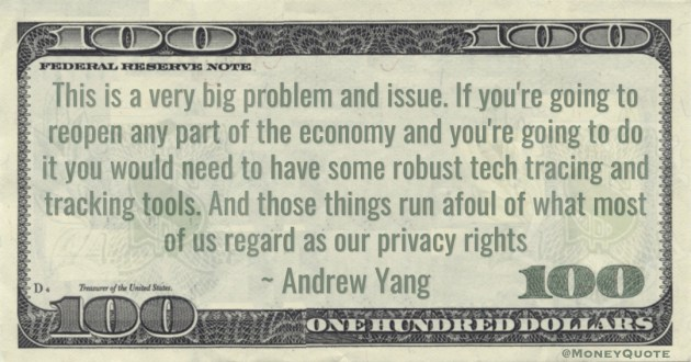 If you're going to reopen any part of the economyand you're going to do it you would need to have some robust tech tracing and tracking tools. And those things run afoul of what most of us regard as our privacy rights Quote