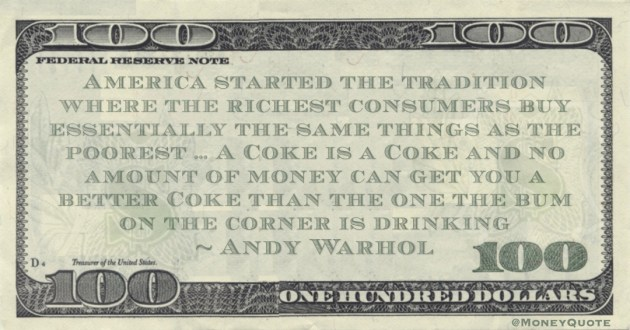 America started the tradition where the richest consumers buy essentially the same things as the poorest ... A Coke is a Coke and no amount of money can get you a better Coke than the one the bum on the corner is drinking Quote