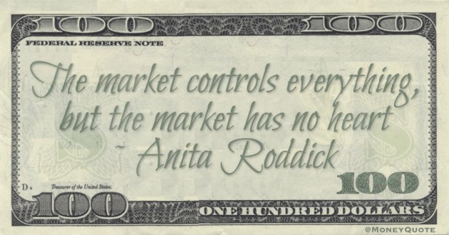 The market controls everything, but the market has no heart Quote