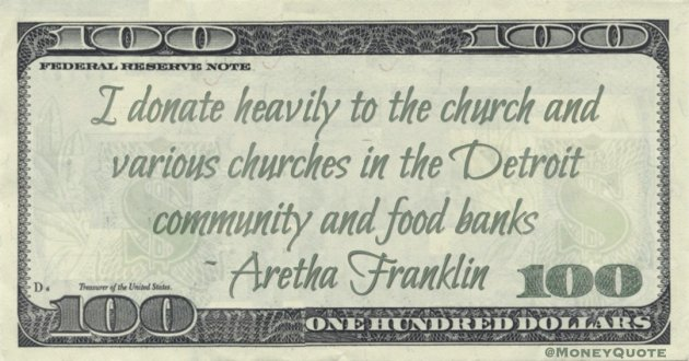 I donate heavily to the church and various churches in the Detroit community and food banks Quote