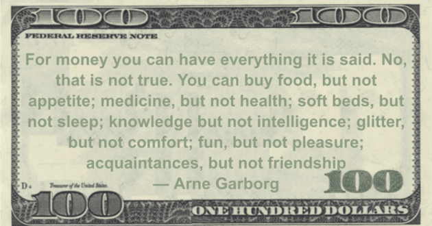 For money you can have everything it is said. No, that is not true. You can buy food, but not appetite; medicine, but not health; soft beds, but not sleep; knowledge but not intelligence Quote