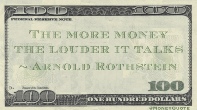 The more money the louder it talks Quote