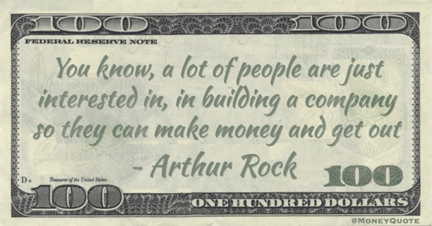 You know, a lot of people are just interested in, in building a company so they can make money and get out Quote