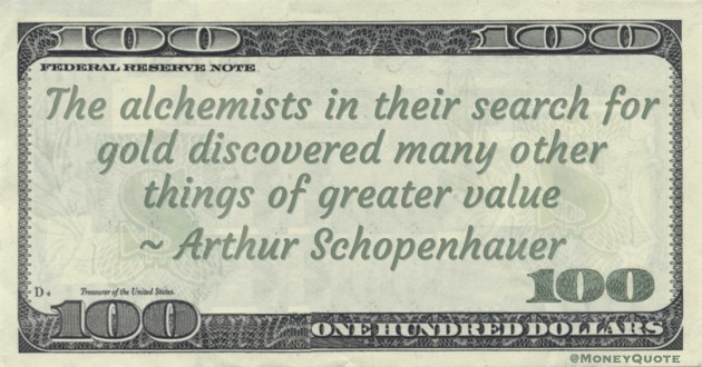The alchemists in their search for gold discovered many other things of greater value Quote