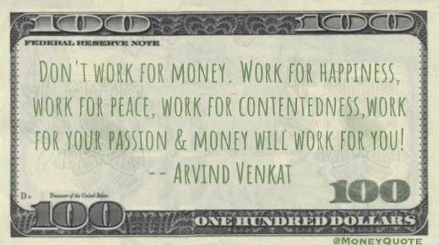 Don't work for money. Work for happiness and your passion and money will work for you! Quote