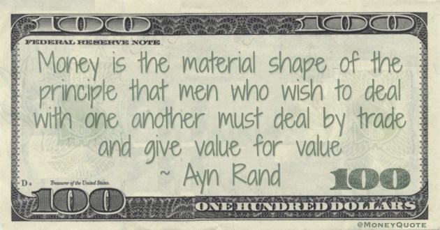 Money is the material shape of the principle that men who wish to deal with one another must deal by trade and give value for value Quote