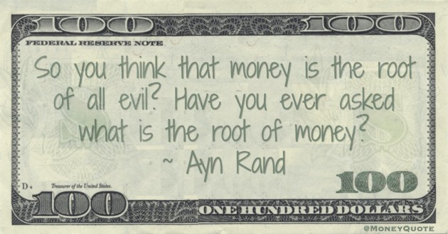 So you think that money is the root of all evil? Have you ever asked what is the root of money? Quote
