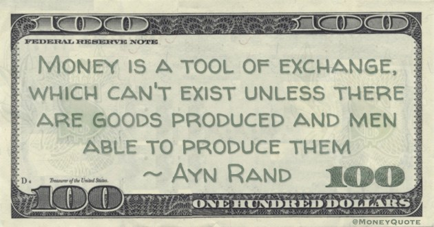 Money is a tool of exchange, which can't exist unless there are goods produced and men able to produce them Quote