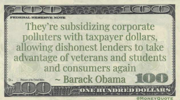 They're subsidizing corporate polluters with taxpayer dollars, allowing dishonest lenders to take advantage of veterans and students and consumers again Quote