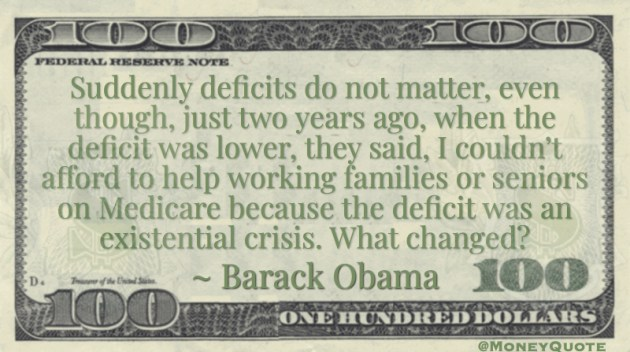 Suddenly deficits do not matter, even though, just two years ago, when the deficit was lower, they said, I couldn't afford to help working families or seniors on Medicare because the deficit was an existential crisis. What changed? Quote