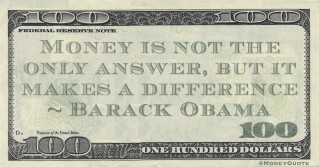 Money is not the only answer, but it makes a difference Quote