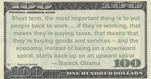 Short term, the most important thing is to put people back to work ... If they're working, that means they're paying taxes, that means that they're buying goods and services - and the economy, instead of being on a downward spiral, starts back up on an upward spiral Quote