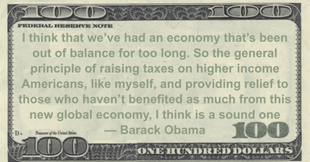 I think that we've had an economy that's been out of balance for too long. So the general principle of raising taxes on higher income Americans, like myself, and providing relief to those who haven't benefited as much from this new global economy, I think is a sound one Quote