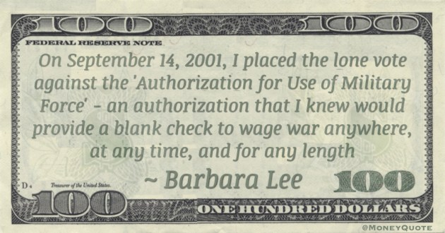 On September 14, 2001, I placed the lone vote against the 'Authorization for Use of Military Force' - an authorization that I knew would provide a blank check to wage war anywhere, at any time, and for any length Quote