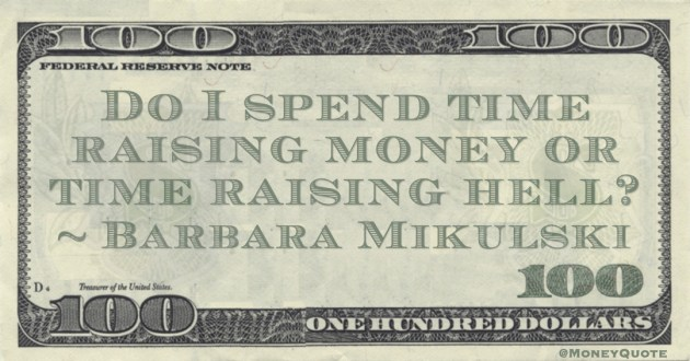 Barbara Mikulski Do I spend time raising money or time raising hell? quote