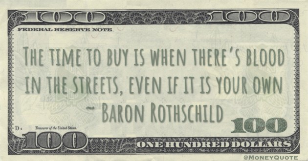 The time to buy is when there's blood in the streets, even if it is your own Quote