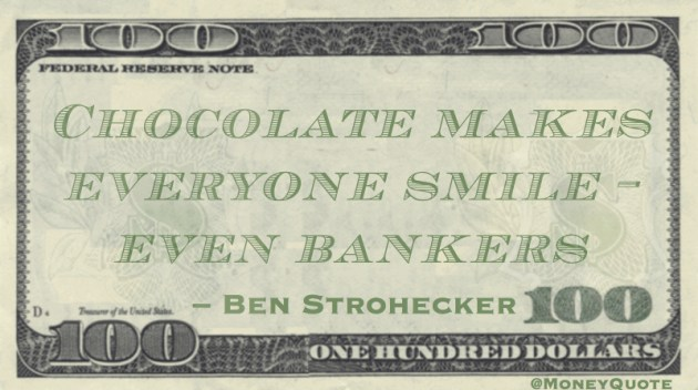 Chocolate makes everyone smile - even bankers Quote