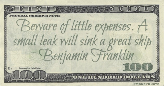 Beware of little expenses. A small leak will sink a great ship Quote