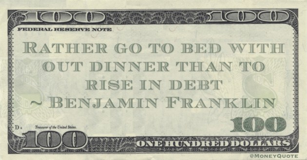 Rather go to bed with out dinner than to rise in debt Quote