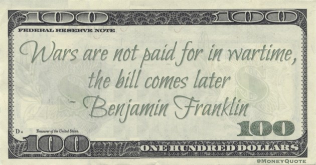 Wars are not paid for in wartime, the bill comes later Quote