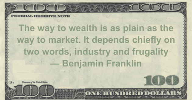 The way to wealth is as plain as the way to market. It depends chiefly on two words, industry and frugality Quote