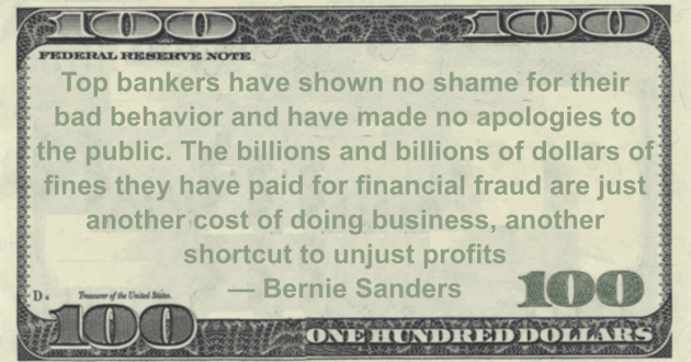 The billions and billions of dollars of fines they have paid for financial fraud are just another cost of doing business, another shortcut to unjust profits Quote
