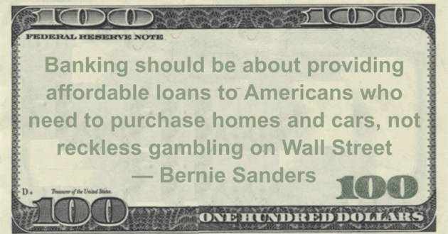 Banking should be about providing affordable loans to Americans who need to purchase homes and cars, not reckless gambling on Wall Street Quote