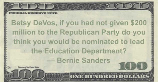 Betsy DeVos, if you had not given $200 million to the Republican Party do you think you would be nominated to lead the Education Department? Quote