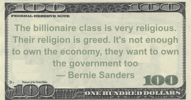 The billionaire class is very religious. Their religion is greed. It's not enough to own the economy, they want to own the government too Quote