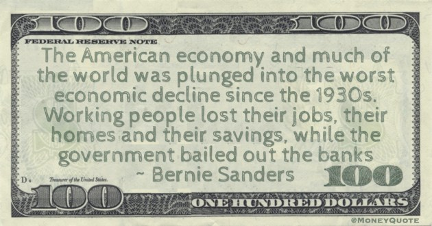 the worst economic decline since the 1930s. Working people lost their jobs, their homes and their savings, while the government bailed out the banks Quote