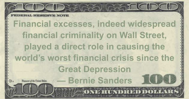 Financial excesses, indeed widespread financial criminality on Wall Street, played a direct role in causing the world's worst financial crisis since the Great Depression Quote