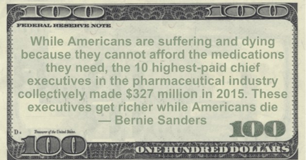 10 highest-paid chief executives in the pharmaceutical industry collectively made $327 million in 2015. These executives get richer while Americans die Quote