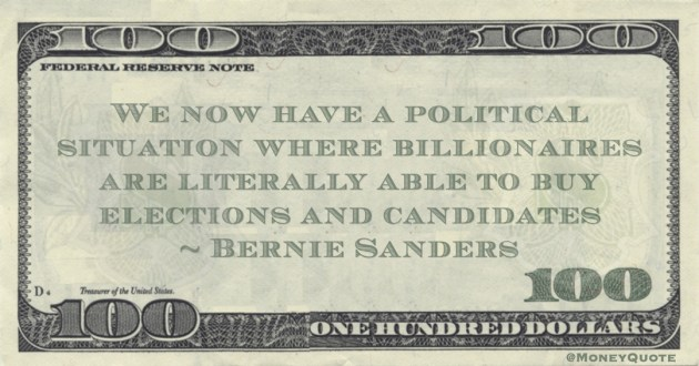Bernie Sanders We now have a political situation where billionaires are literally able to buy elections and candidates quote
