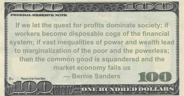 profits dominate society; if workers become disposable cogs of the financial system; if vast inequalities of power and wealth lead to marginalization of the poor and the powerless; then the common good is squandered and the market economy fails us Quote