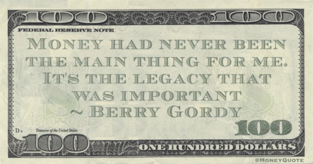 Money had never been the main thing for me. It's the legacy that was important Quote